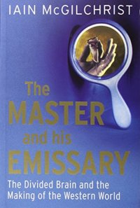 The Master and His Emissary: The Divided Brain and the Making of the Western World - by Iain McGilchrist