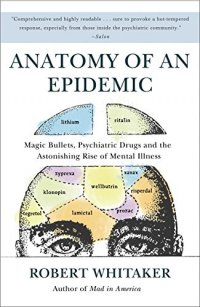 Anatomy of an Epidemic: Magic Bullets, Psychiatric Drugs, and the Astonishing Rise of Mental Illness in America - by Robert Whitaker