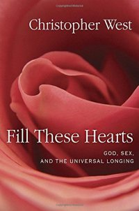 Fill These Hearts: God, Sex, and the Universal Longing - by Christopher West