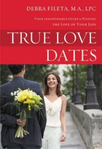 True Love Dates: Your Indispensable Guide to Finding the Love of your Life - by Debra Fileta