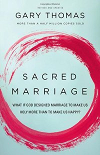 Sacred Marriage: What If God Designed Marriage to Make Us Holy More Than to Make Us Happy? - by Gary Thomas