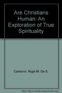 Are Christians Human: An Exploration of True Spirituality - by Nigel M. De S. Cameron