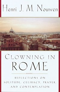 Clowning in Rome: Reflections on Solitude, Celibacy, Prayer, and Contemplation - by Henri J. M. Nouwen