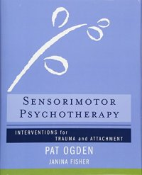 Sensorimotor Psychotherapy: Interventions for Trauma and Attachment - by Pat Ogden and Janina Fisher