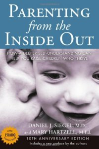 Parenting from the Inside Out: How a Deeper Self-Understanding Can Help You Raise Children Who Thrive - by Daniel J. Siegel and Mary Hartzell