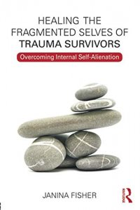 Healing the Fragmented Selves of Trauma Survivors: Overcoming Internal Self-Alienation - by Janina Fisher