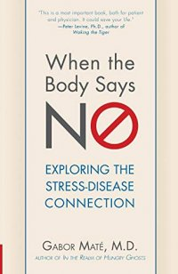 When the Body Says No: Understanding the Stress-Disease Connection - by Gabor Maté