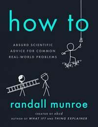 How To: Absurd Scientific Advice for Common Real-World Problems - by Randall Munroe
