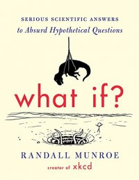 What If?: Serious Scientific Answers to Absurd Hypothetical Questions - by Randall Munroe