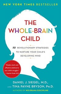 The Whole-Brain Child: 12 Revolutionary Strategies to Nurture Your Child's Developing Mind - by Daniel J. Siegel and Tina Payne Bryson