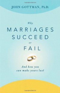 Why Marriages Succeed or Fail: And How You Can Make Yours Last - by John Gottman