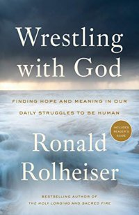 Wrestling with God: Finding Hope and Meaning in Our Daily Struggles to Be Human - by Ronald Rolheiser