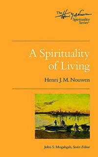 A Spirituality of Living - by Henri J. M. Nouwen