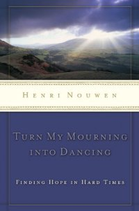 Turn My Mourning into Dancing: Finding Hope in Hard Times - by Henri J. M. Nouwen