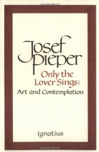 Only the Lover Sings: Art and Contemplation - by Josef Pieper