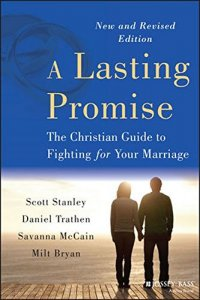 A Lasting Promise: The Christian Guide to Fighting for Your Marriage - by Scott Stanley, Daniel Trathen, Savanna McCain, and Milton Bryan
