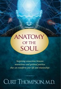 Anatomy of the Soul: Surprising Connections between Neuroscience and Spiritual Practices That Can Transform Your Life and Relationships - by Curt Thompson