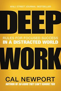 Deep Work: Rules for Focused Success in a Distracted World - by Cal Newport