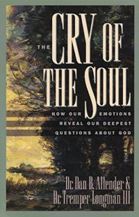 The Cry of the Soul: How Our Emotions Reveal Our Deepest Questions About God - by Dan B. Allender and Tremper Longman III