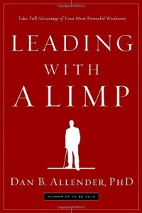 Leading with a Limp: Take Full Advantage of Your Most Powerful Weakness - by Dan B. Allender