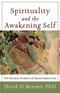 Spirituality and the Awakening Self: The Sacred Journey of Transformation - by David G. Benner