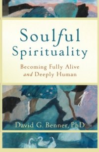 Soulful Spirituality: Becoming Fully Alive and Deeply Human - by David G. Benner