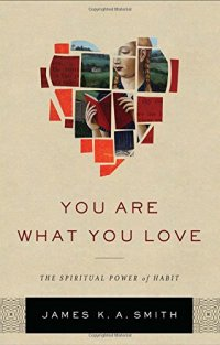 You Are What You Love: The Spiritual Power of Habit - by James K. A. Smith