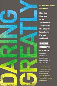Daring Greatly: How the Courage to Be Vulnerable Transforms the Way We Live, Love, Parent, and Lead - by Bren� Brown