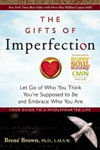 The Gifts of Imperfection: Let Go of Who You Think You're Supposed to Be and Embrace Who You Are - by Bren� Brown