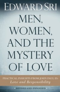 Men, Women, and the Mystery of Love: Practical Insights from John Paul II's Love and Responsibility - by Edward Sri