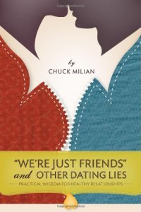 """We'e Just Friends"" and Other Dating Lies: Practical Wisdom for Healthy Relationships - by Chuck Milian"