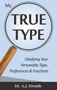 My True Type: Clarifying Your Personality Type, Preferences & Functions - by Dr. A.J. Drenth